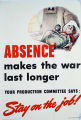 Absence makes the war last longer. Your production committee says : Stay on the Job!
